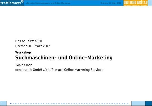 Workshop Suchmaschinen- und Online-Marketing Bremen, 01. März 2007 Das neue Web 2.0 Bremen, 01. März 2007 Workshop Suchmas...