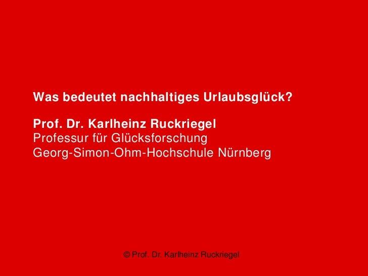 Was bedeutet nachhaltiges Urlaubsglück?Prof. Dr. Karlheinz RuckriegelProfessur für GlücksforschungGeorg-Simon-Ohm-Hochschu...