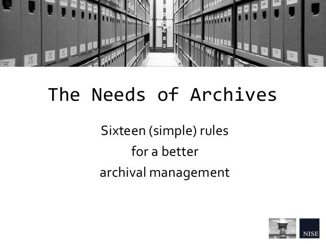 The Needs of Archives Sixteen (simple) rules for a better archival management