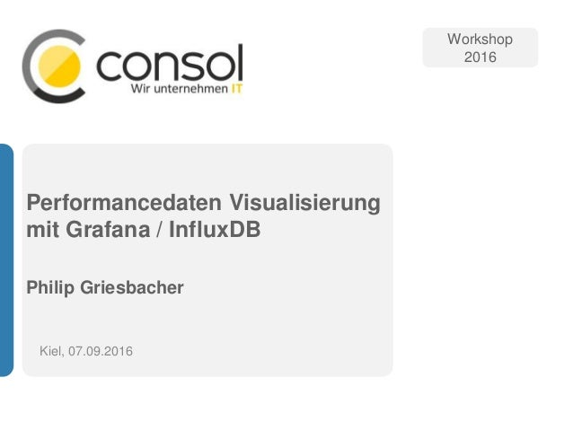 Performancedaten Visualisierung mit Grafana / InfluxDB Philip Griesbacher Kiel, 07.09.2016 Workshop 2016