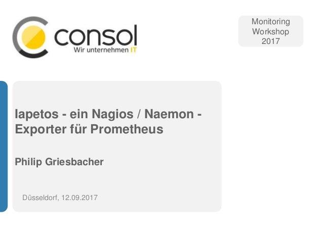 Iapetos - ein Nagios / Naemon - Exporter für Prometheus Philip Griesbacher Düsseldorf, 12.09.2017 Monitoring Workshop 2017