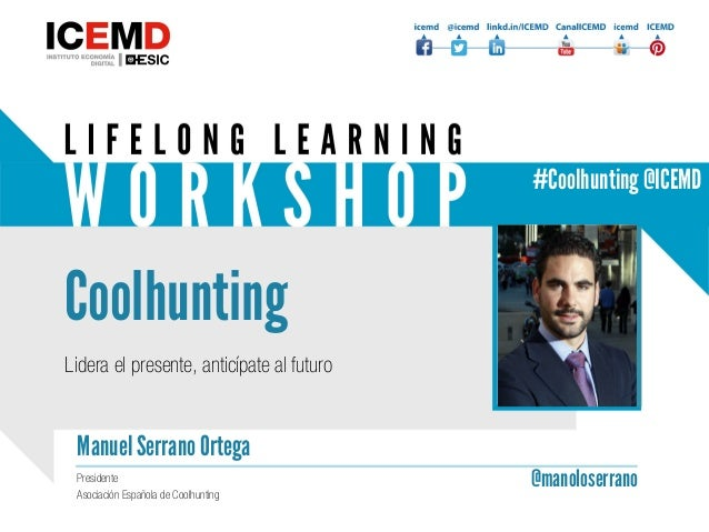 Coolhunting Manuel Serrano Ortega @manoloserranoPresidente Asociación Española de Coolhunting Lidera el presente, anticípa...