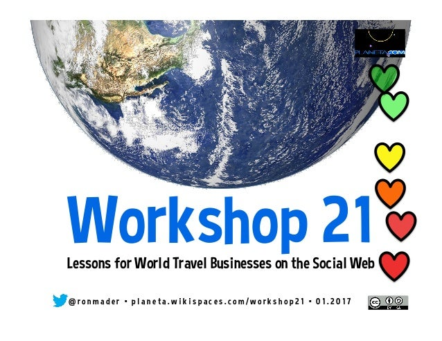 Workshop 21Lessons for World Travel Businesses on the Social Web @ r o n m a d e r • p l a n e t a . w i k i s p a c e s ....
