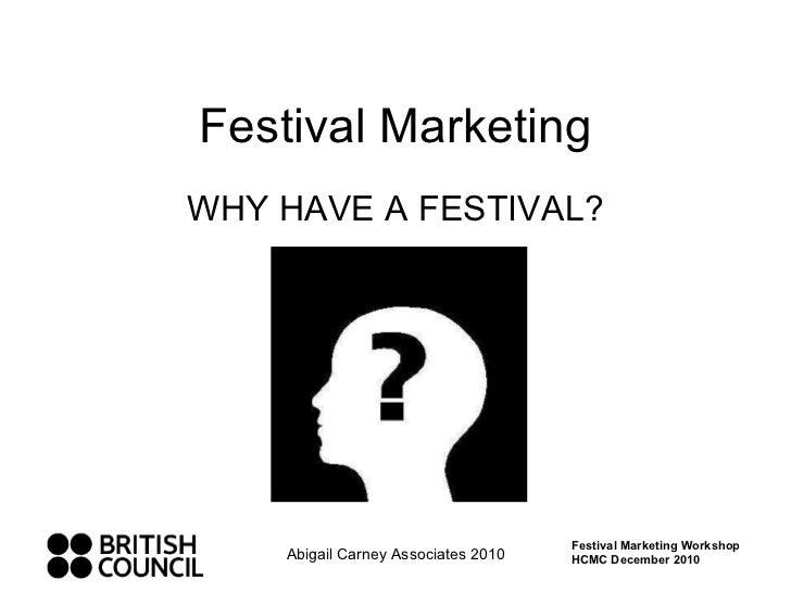 Festival Marketing WHY HAVE A FESTIVAL? Abigail Carney Associates 2010 Festival Marketing Workshop HCMC December 2010