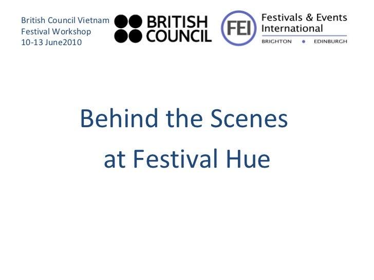 <ul><li>Behind the Scenes  </li></ul><ul><li>at Festival Hue </li></ul>British Council Vietnam Festival Workshop 10-13 Jun...