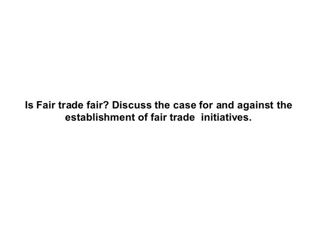 Is Fair trade fair? Discuss the case for and against the establishment of fair trade initiatives.