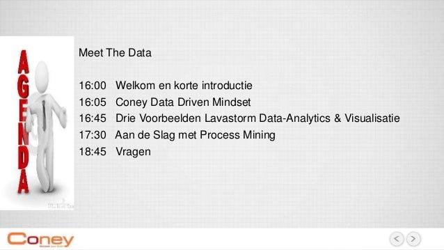 Meet The Data 16:00 Welkom en korte introductie 16:05 Coney Data Driven Mindset 16:45 Drie Voorbeelden Lavastorm Data-Anal...