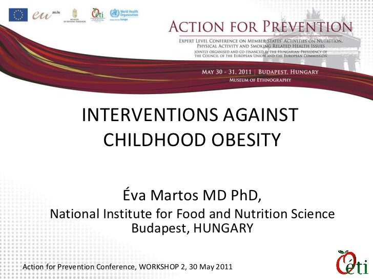 INTERVENTIONS AGAINST  CHILDHOOD OBESITY Éva  Martos  MD PhD, National Institute for Food and Nutrition Science Budapest ,...