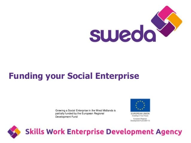 Funding your Social EnterpriseGrowing a Social Enterprise in the West Midlands ispartially funded by the European Regional...