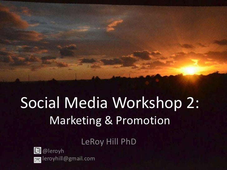 Social Media Workshop 2:    Marketing & Promotion               LeRoy Hill PhD  @leroyh  leroyhill@gmail.com