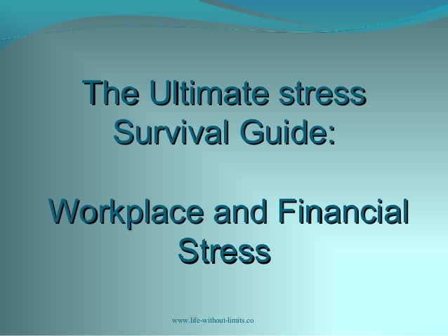 The Ultimate stressThe Ultimate stress Survival Guide:Survival Guide: Workplace and FinancialWorkplace and Financial Stres...