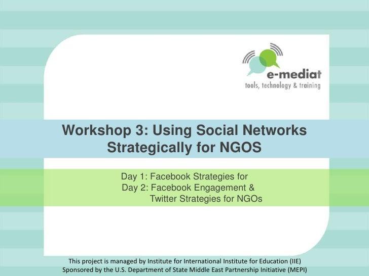 Workshop 3: Using Social Networks Strategically for NGOS  <br />Day 1: Facebook Strategies for <br />   Day 2: Facebook En...