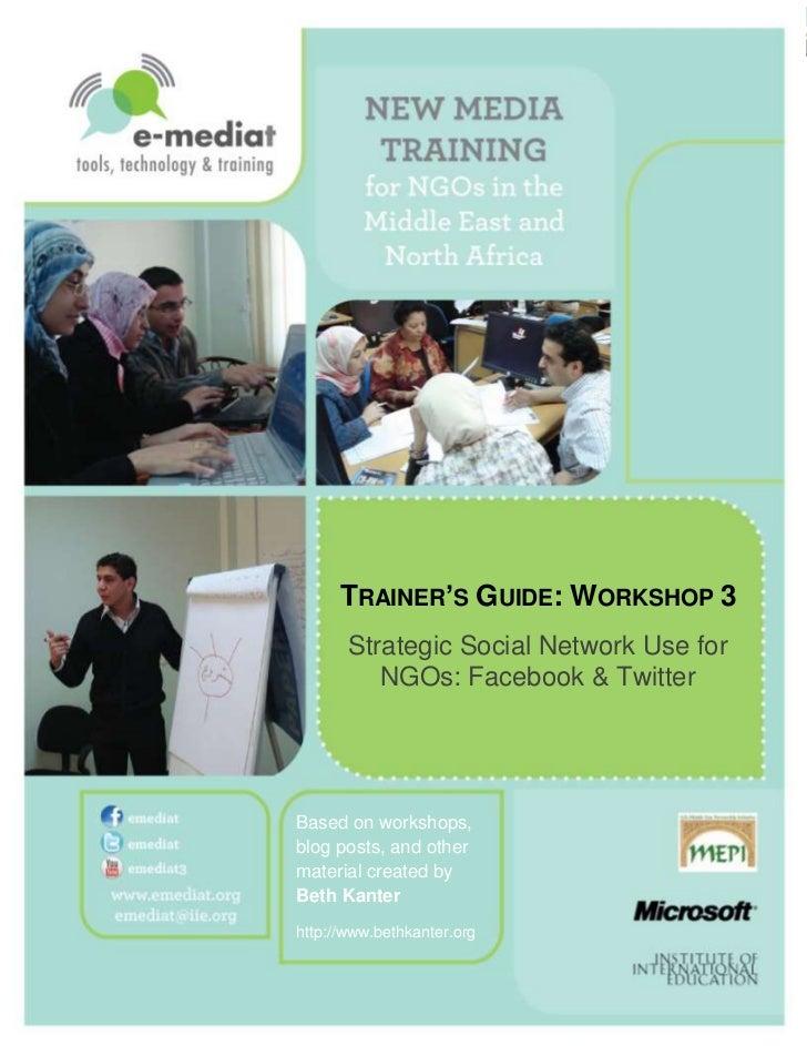 TRAINER'S GUIDE: WORKSHOP 3       Strategic Social Network Use for          NGOs: Facebook & TwitterBased on workshops,blo...