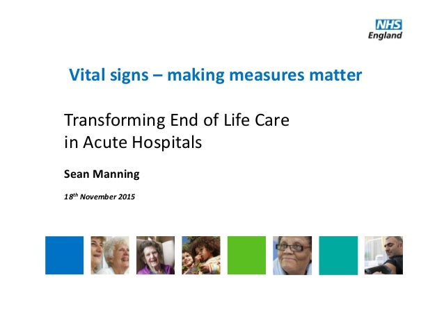 Vital signs – making measures matter Transforming End of Life Care  in Acute Hospitals Sean Manning 18th November 2015