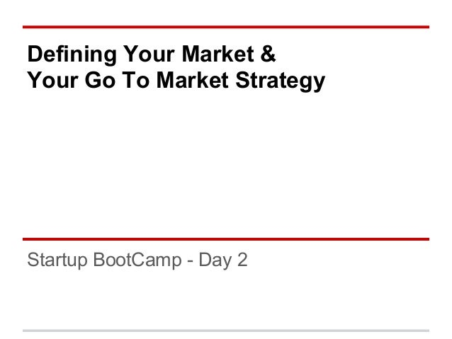 Defining Your Market &Your Go To Market StrategyStartup BootCamp - Day 2