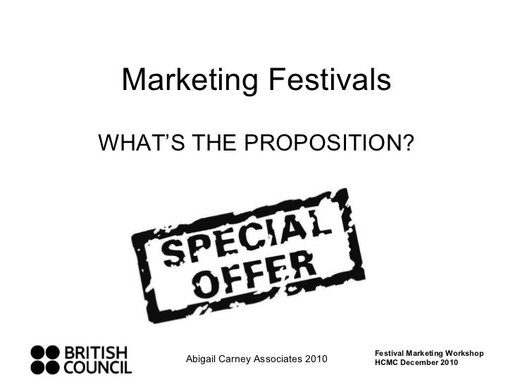 Marketing Festivals WHAT'S THE PROPOSITION? Abigail Carney Associates 2010 Festival Marketing Workshop HCMC December 2010