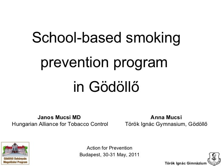 School-based smoking prevention program  in Gödöllő Action for Prevention Budapest, 30-31 May, 2011 Janos Mucsi MD  Hungar...