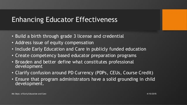 Enhancing Educator Effectiveness • Build a birth through grade 3 license and credential • Address issue of equity compensa...