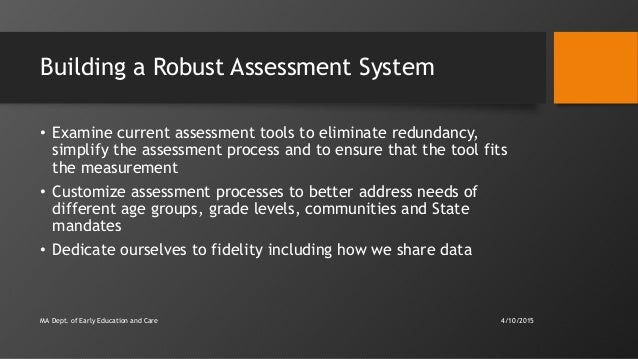 Building a Robust Assessment System • Examine current assessment tools to eliminate redundancy, simplify the assessment pr...