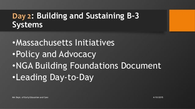 Day 2: Building and Sustaining B-3 Systems •Massachusetts Initiatives •Policy and Advocacy •NGA Building Foundations Docum...