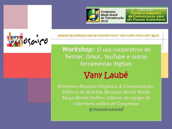 Workshop:O uso corporativo do Twitter, Orkut, YouTube e outras ferramentas digitais<br />VanyLaubé<br />Diretora+Mosaico N...