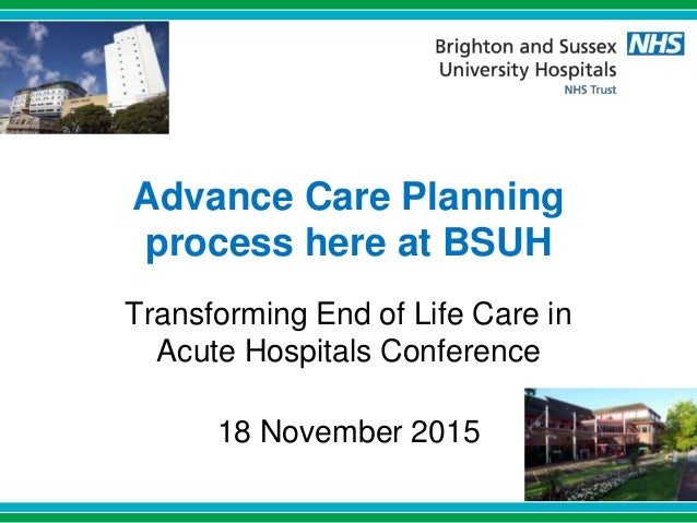 Advance Care Planning process here at BSUH Transforming End of Life Care in Acute Hospitals Conference 18 November 2015