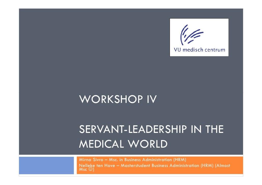 WORKSHOP IVSERVANT-LEADERSHIP IN THEMEDICAL WORLDMirna Sivro – Msc. in Business Administration (HRM)Nelleke ten Hove – Mas...