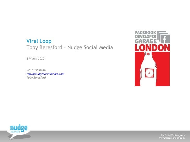 Viral Loop Toby Beresford – Nudge Social Media 8 March 2010 0207 096 0146 [email_address]   Toby Beresford