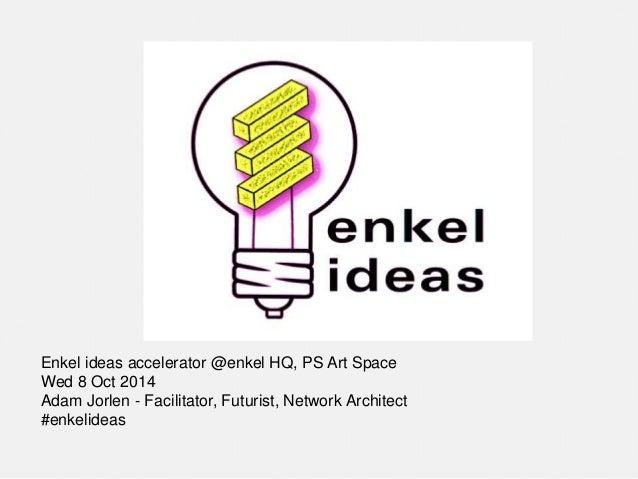 Enkel ideas accelerator @enkel HQ, PS Art Space  Wed 8 Oct 2014  Adam Jorlen - Facilitator, Futurist, Network Architect  #...