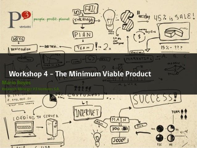 Workshop 4 – The Minimum Viable ProductMario ReyesResearch Manager P3 Ventures S.A.