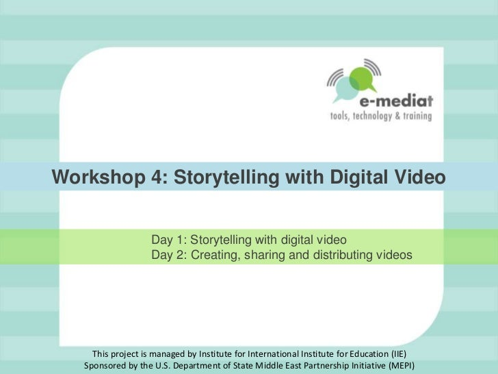 Workshop 4: Storytelling with Digital Video                    Day 1: Storytelling with digital video                    D...