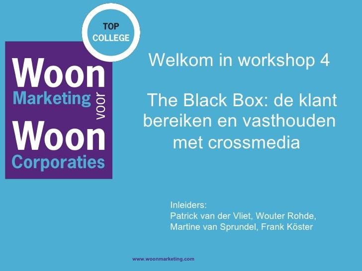 Welkom in workshop 4  The Black Box: de klant bereiken en vasthouden met crossmedia   Inleiders: Patrick van der Vliet, Wo...