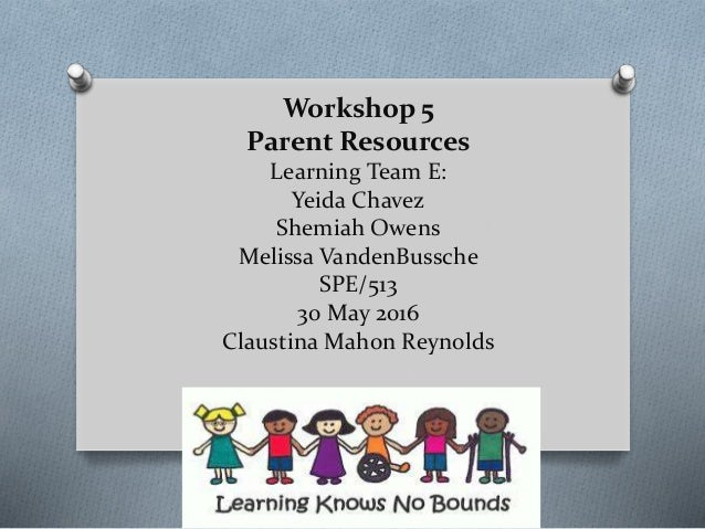 Workshop 5 Parent Resources Learning Team E: Yeida Chavez Shemiah Owens  Melissa VandenBussche SPE/ ...