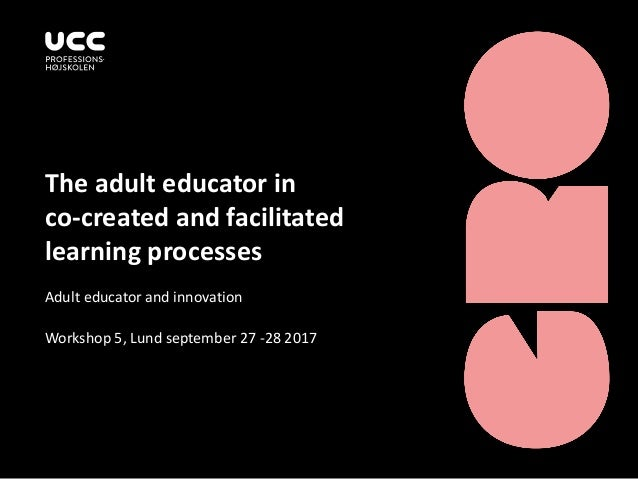 The adult educator in co-created and facilitated learning processes Adult educator and innovation Workshop 5, Lund septemb...
