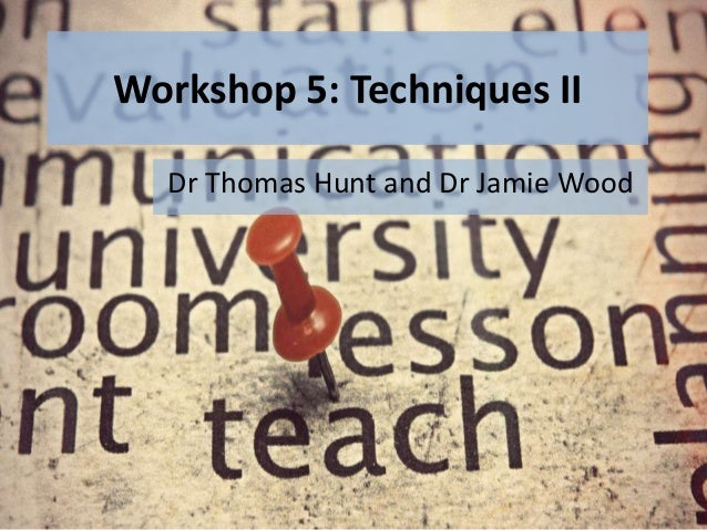Workshop 5: Techniques II Dr Thomas Hunt and Dr Jamie Wood