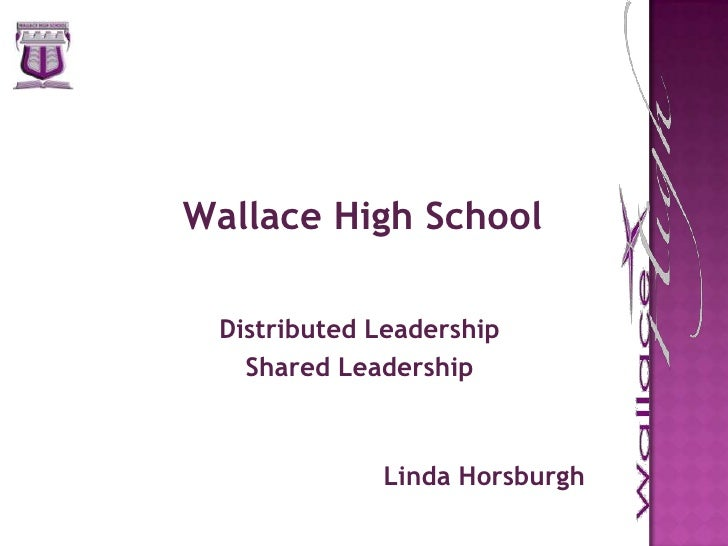 Wallace High School<br />Distributed Leadership<br />Shared Leadership<br />Linda Horsburgh<br />