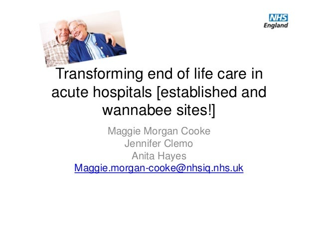 Transforming end of life care in acute hospitals [established and wannabee sites!] Maggie Morgan Cooke Jennifer Clemo Anit...