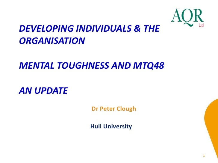 DEVELOPING INDIVIDUALS & THE ORGANISATION  MENTAL TOUGHNESS AND MTQ48 AN UPDATE Dr Peter Clough Hull University