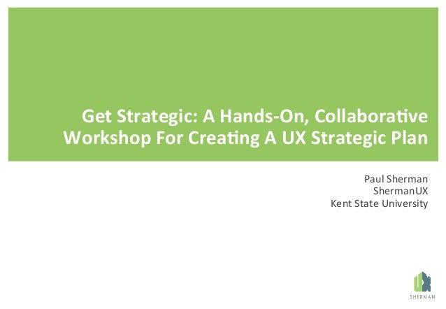 GetStrategic:AHands-On,Collabora8ve WorkshopForCrea8ngAUXStrategicPlan PaulSherman ShermanUX KentStateUni...