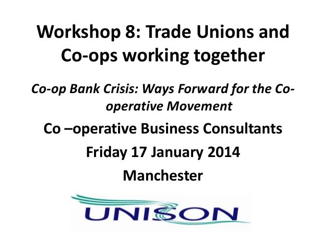 Workshop 8: Trade Unions and Co-ops working together Co-op Bank Crisis: Ways Forward for the Cooperative Movement  Co –ope...