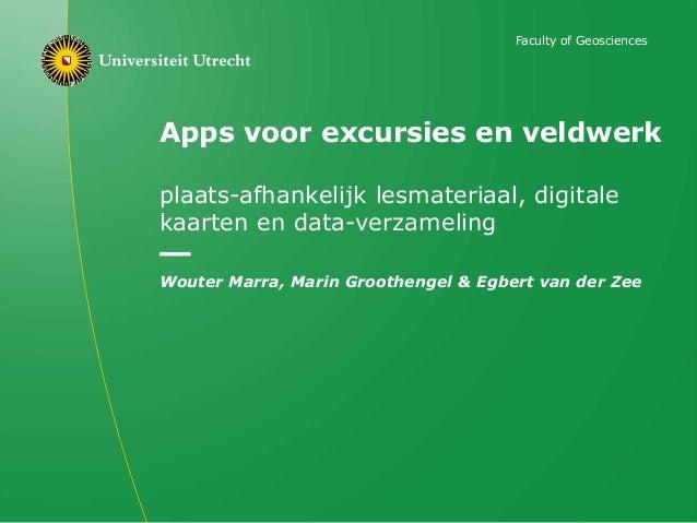 Apps voor excursies en veldwerk plaats-afhankelijk lesmateriaal, digitale kaarten en data-verzameling Wouter Marra, Marin ...