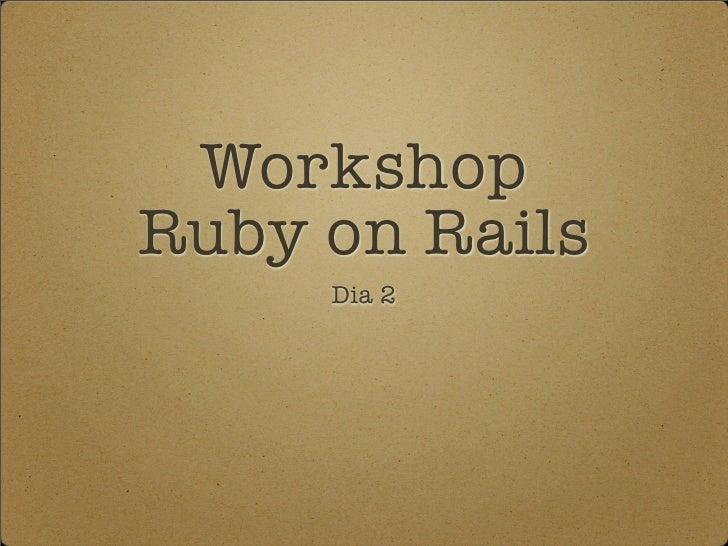 Workshop Ruby on Rails      Dia 2