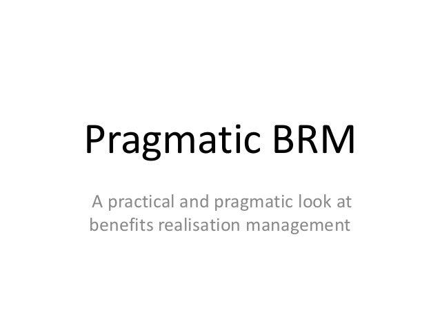 Pragmatic BRM A practical and pragmatic look at benefits realisation management