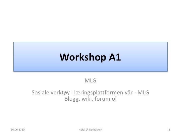 Workshop A1<br />MLGSosiale verktøy i læringsplattformen vår - MLGBlogg, wiki, forum ol<br />10.06.2010<br />Heidi Ø. Dølb...