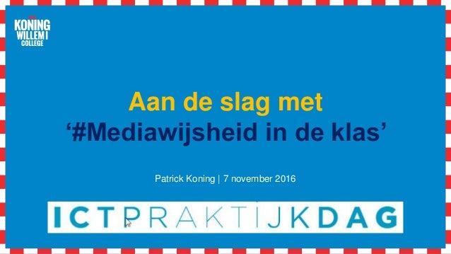 Aan de slag met '#Mediawijsheid in de klas' Patrick Koning | 7 november 2016
