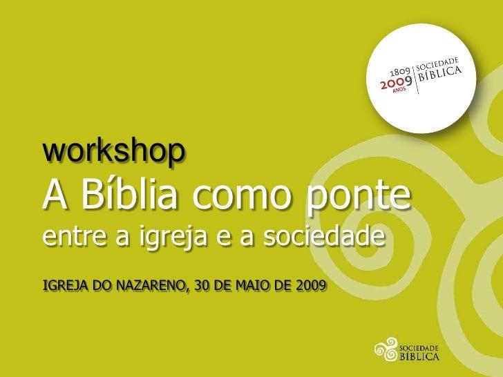 workshop A Bíblia como ponte entre a igreja e a sociedade IGREJA DO NAZARENO, 30 DE MAIO DE 2009