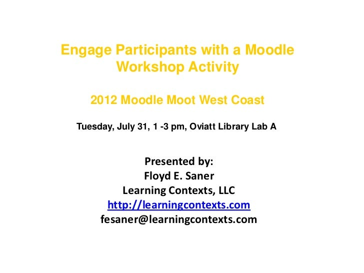 Engage Participants with a Moodle       Workshop Activity     2012 Moodle Moot West Coast  Tuesday, July 31, 1 -3 pm, Ovia...