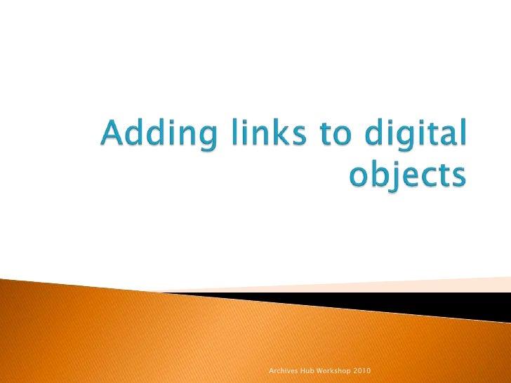 Adding links to digital objects<br />Archives Hub Workshop 2010<br />