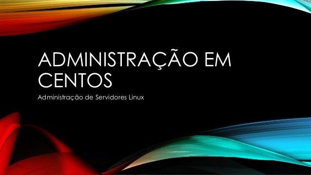 ADMINISTRAÇÃO EM CENTOS  Administração de Servidores Linux