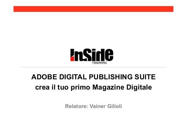 ADOBE DIGITAL PUBLISHING SUITE crea il tuo primo Magazine Digitale         Relatore: Vainer Gilioli